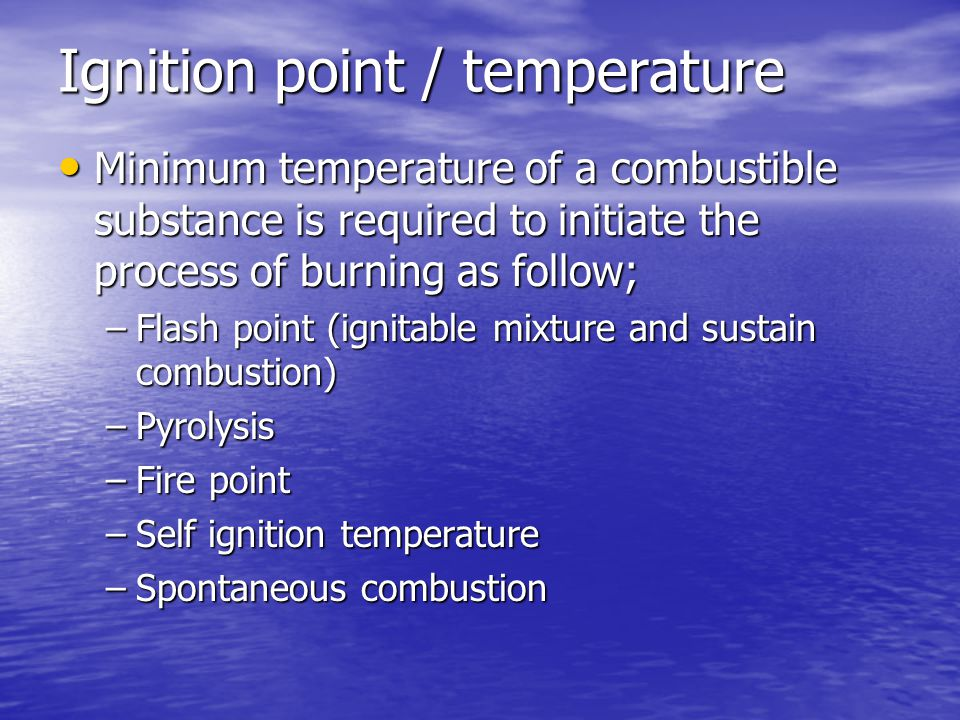 Ignition point / temperature Minimum temperature of a combustible substance is required to initiate the process of burning as follow; Minimum temperature of a combustible substance is required to initiate the process of burning as follow; –Flash point (ignitable mixture and sustain combustion) –Pyrolysis –Fire point –Self ignition temperature –Spontaneous combustion
