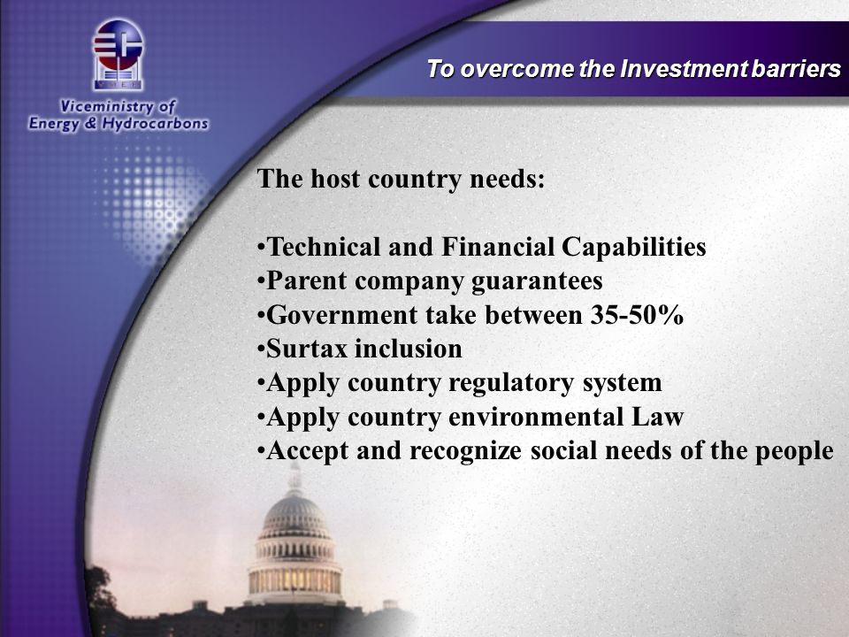 To overcome the Investment barriers The host country needs: Technical and Financial Capabilities Parent company guarantees Government take between 35-50% Surtax inclusion Apply country regulatory system Apply country environmental Law Accept and recognize social needs of the people