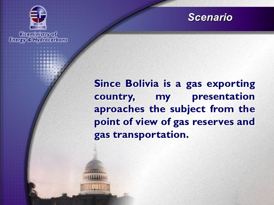 Scenario Since Bolivia is a gas exporting country, my presentation aproaches the subject from the point of view of gas reserves and gas transportation.