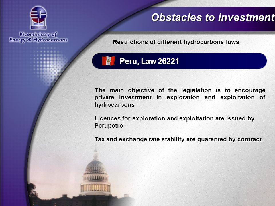 Obstacles to investment Restrictions of different hydrocarbons laws Peru, Law 26221 Licences for exploration and exploitation are issued by Perupetro The main objective of the legislation is to encourage private investment in exploration and exploitation of hydrocarbons Tax and exchange rate stability are guaranted by contract