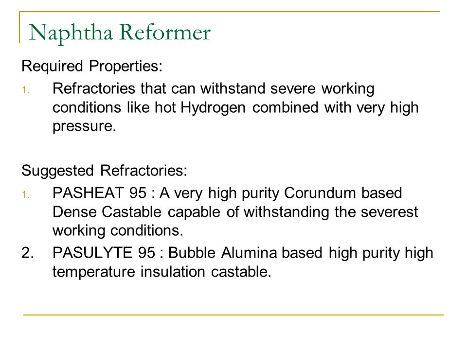 Naphtha Reformer Required Properties: 1. Refractories that can withstand severe working conditions like hot Hydrogen combined with very high pressure.