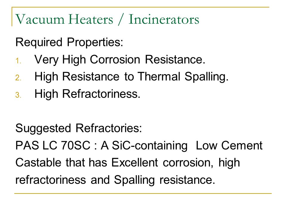 Vacuum Heaters / Incinerators Required Properties: 1. Very High Corrosion Resistance. 2. High Resistance to Thermal Spalling. 3. High Refractoriness.