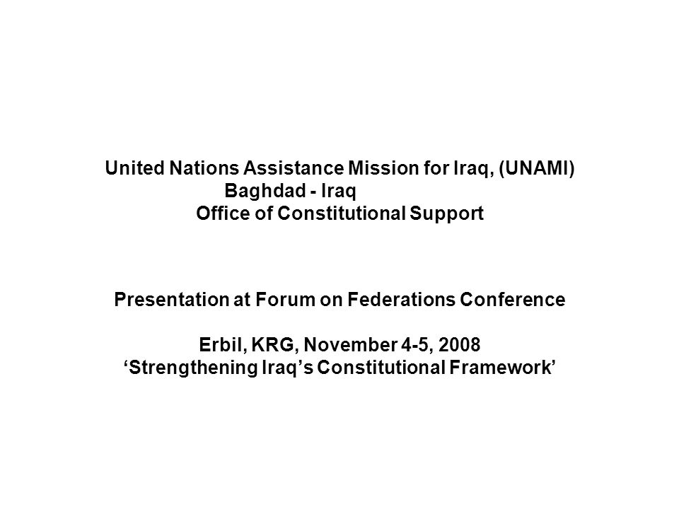United Nations Assistance Mission for Iraq, (UNAMI) Baghdad - Iraq Office of Constitutional Support Presentation at Forum on Federations Conference Erbil, KRG, November 4-5, 2008 'Strengthening Iraq's Constitutional Framework'