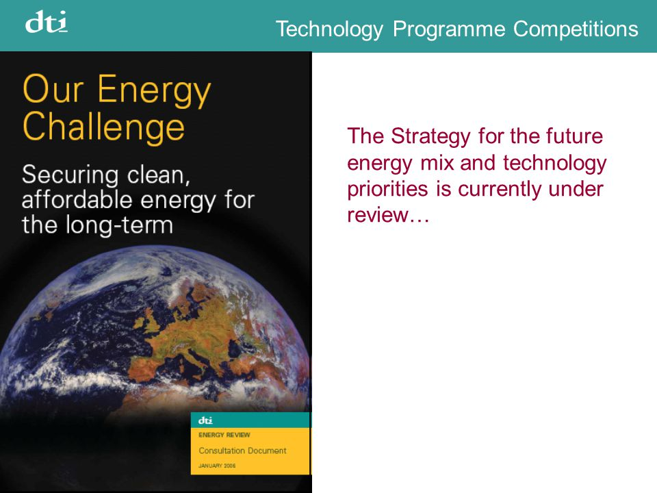 Technology Programme Competitions The Strategy for the future energy mix and technology priorities is currently under review…