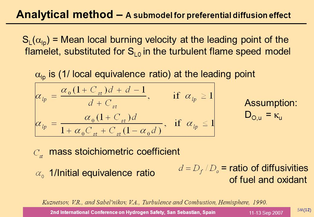 SM(12) 11-13 Sep 2007 2nd International Conference on Hydrogen Safety, San Sebastian, Spain Analytical method – A submodel for preferential diffusion effect S L (  lp ) = Mean local burning velocity at the leading point of the flamelet, substituted for S L0 in the turbulent flame speed model  lp is (1/ local equivalence ratio) at the leading point mass stoichiometric coefficient 1/Initial equivalence ratio = ratio of diffusivities of fuel and oxidant Kuznetsov, V.R., and Sabel nikov, V.A., Turbulence and Combustion, Hemisphere, 1990.
