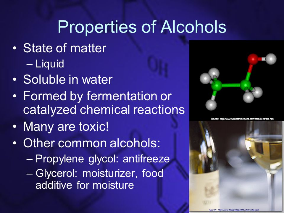 Properties of Alcohols State of matter –Liquid Soluble in water Formed by fermentation or catalyzed chemical reactions Many are toxic.