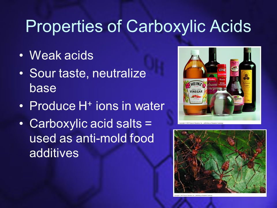 Properties of Carboxylic Acids Weak acids Sour taste, neutralize base Produce H + ions in water Carboxylic acid salts = used as anti-mold food additives