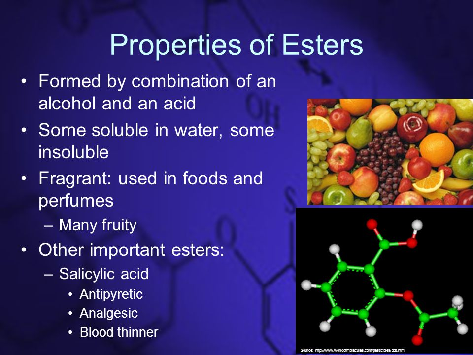 Properties of Esters Formed by combination of an alcohol and an acid Some soluble in water, some insoluble Fragrant: used in foods and perfumes –Many fruity Other important esters: –Salicylic acid Antipyretic Analgesic Blood thinner Source: http://www.worldofmolecules.com/pesticides/ddt.htm