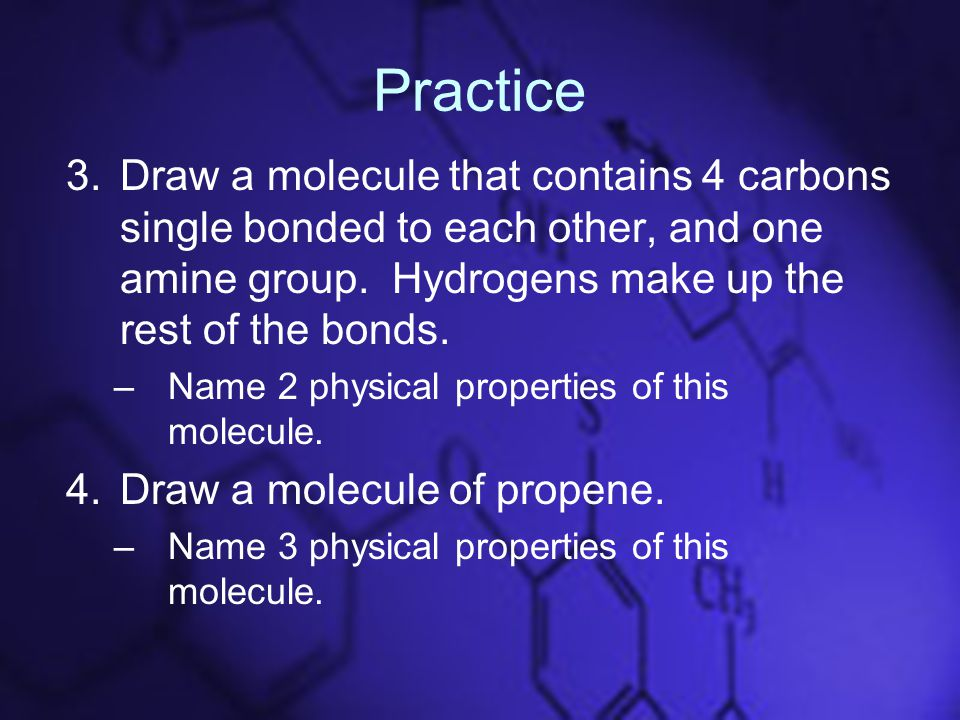 Practice 3.Draw a molecule that contains 4 carbons single bonded to each other, and one amine group.