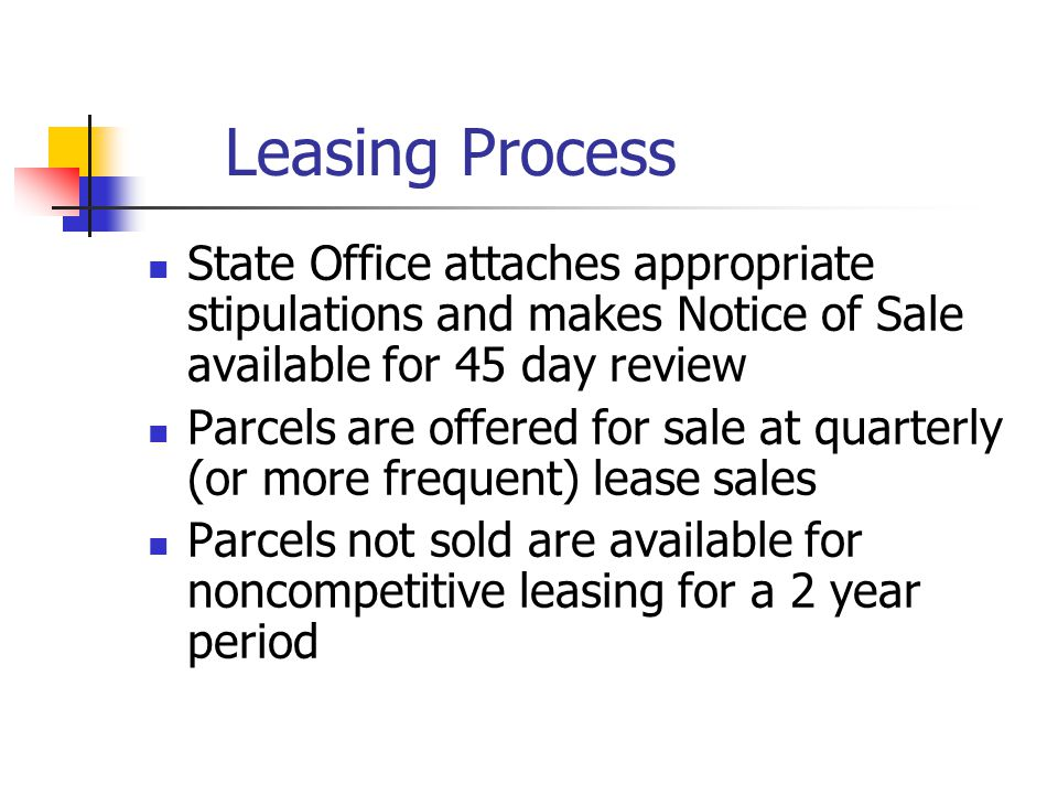 Leasing Process State Office attaches appropriate stipulations and makes Notice of Sale available for 45 day review Parcels are offered for sale at quarterly (or more frequent) lease sales Parcels not sold are available for noncompetitive leasing for a 2 year period