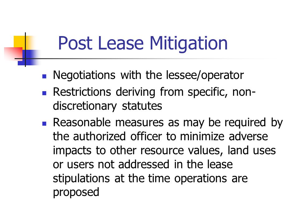 Post Lease Mitigation Negotiations with the lessee/operator Restrictions deriving from specific, non- discretionary statutes Reasonable measures as may be required by the authorized officer to minimize adverse impacts to other resource values, land uses or users not addressed in the lease stipulations at the time operations are proposed
