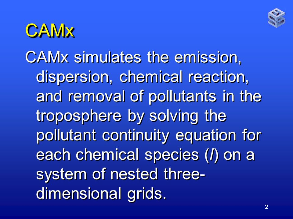 2 CAMxCAMx CAMx simulates the emission, dispersion, chemical reaction, and removal of pollutants in the troposphere by solving the pollutant continuity equation for each chemical species (l) on a system of nested three- dimensional grids.