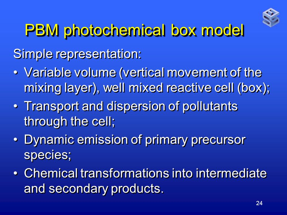 24 PBM photochemical box model Simple representation: Variable volume (vertical movement of the mixing layer), well mixed reactive cell (box); Transport and dispersion of pollutants through the cell; Dynamic emission of primary precursor species; Chemical transformations into intermediate and secondary products.
