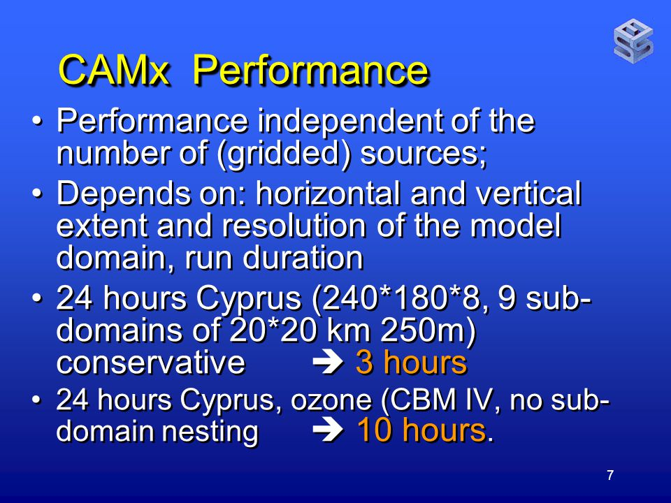 7 CAMx Performance Performance independent of the number of (gridded) sources; Depends on: horizontal and vertical extent and resolution of the model domain, run duration 24 hours Cyprus (240*180*8, 9 sub- domains of 20*20 km 250m) conservative  3 hours 24 hours Cyprus, ozone (CBM IV, no sub- domain nesting  10 hours.