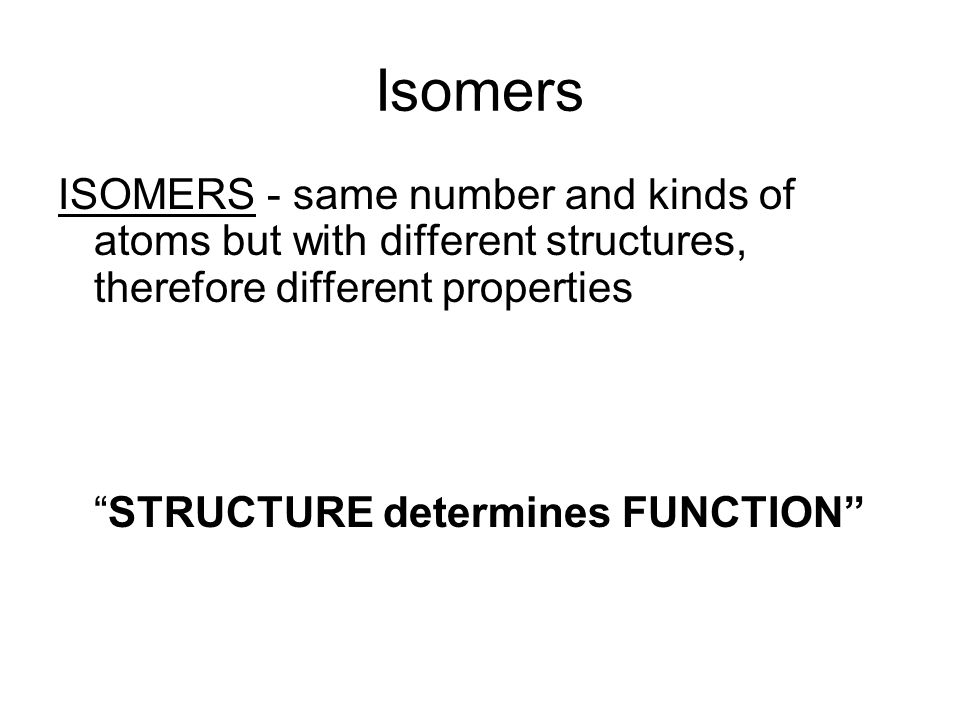 Isomers ISOMERS - same number and kinds of atoms but with different structures, therefore different properties STRUCTURE determines FUNCTION