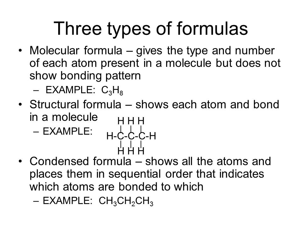 Three types of formulas Molecular formula – gives the type and number of each atom present in a molecule but does not show bonding pattern – EXAMPLE: C 3 H 8 Structural formula – shows each atom and bond in a molecule –EXAMPLE: Condensed formula – shows all the atoms and places them in sequential order that indicates which atoms are bonded to which –EXAMPLE: CH 3 CH 2 CH 3 H H H H-C-C-C-H H H H