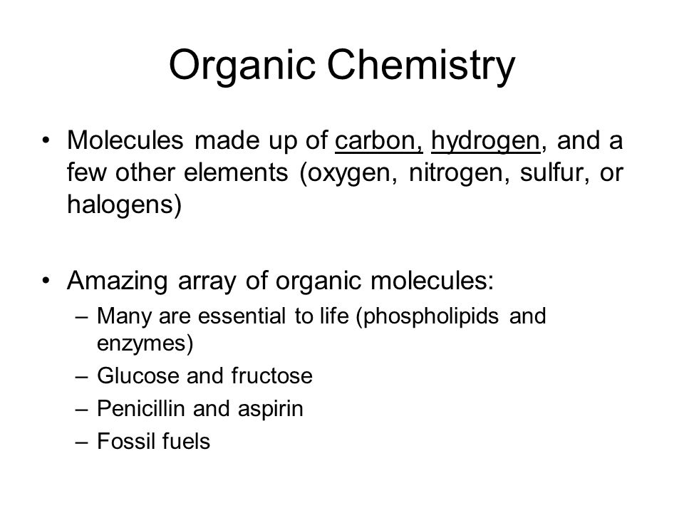 Organic Chemistry Molecules made up of carbon, hydrogen, and a few other elements (oxygen, nitrogen, sulfur, or halogens) Amazing array of organic molecules: –Many are essential to life (phospholipids and enzymes) –Glucose and fructose –Penicillin and aspirin –Fossil fuels