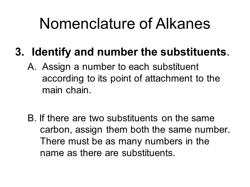 Nomenclature of Alkanes 3.Identify and number the substituents. A.Assign a number to each substituent according to its point of attachment to the main