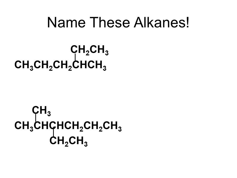 Name These Alkanes! CH 2 CH 3 CH 3 CH 2 CH 2 CHCH 3 CH 3 CH 3 CHCHCH 2 CH 2 CH 3 CH 2 CH 3