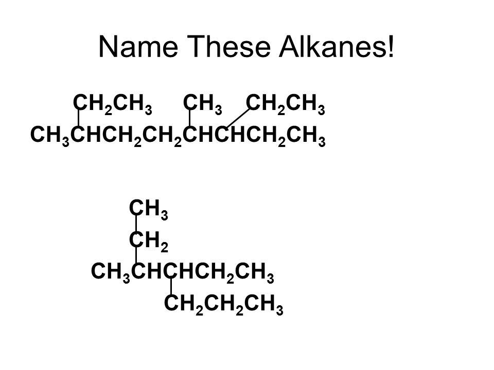 Name These Alkanes! CH 2 CH 3 CH 3 CH 2 CH 3 CH 3 CHCH 2 CH 2 CHCHCH 2 CH 3 CH 3 CH 2 CH 3 CHCHCH 2 CH 3 CH 2 CH 2 CH 3