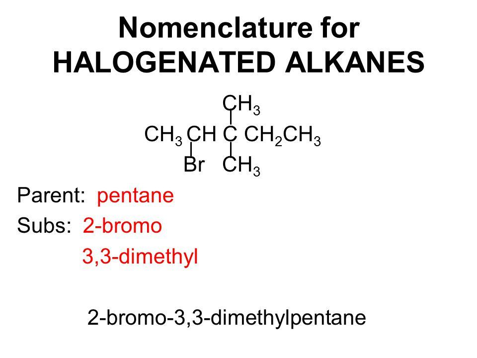 Nomenclature for HALOGENATED ALKANES CH 3 CH 3 CH C CH 2 CH 3 Br CH 3 Parent: pentane Subs: 2-bromo 3,3-dimethyl 2-bromo-3,3-dimethylpentane