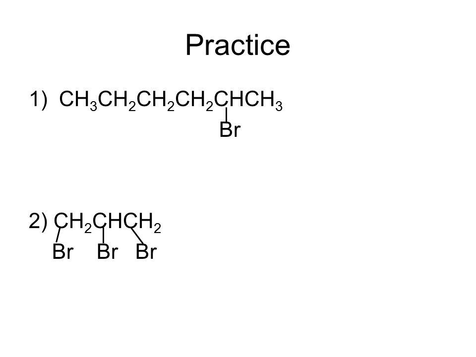 Practice 1) CH 3 CH 2 CH 2 CH 2 CHCH 3 Br 2) CH 2 CHCH 2 Br Br Br
