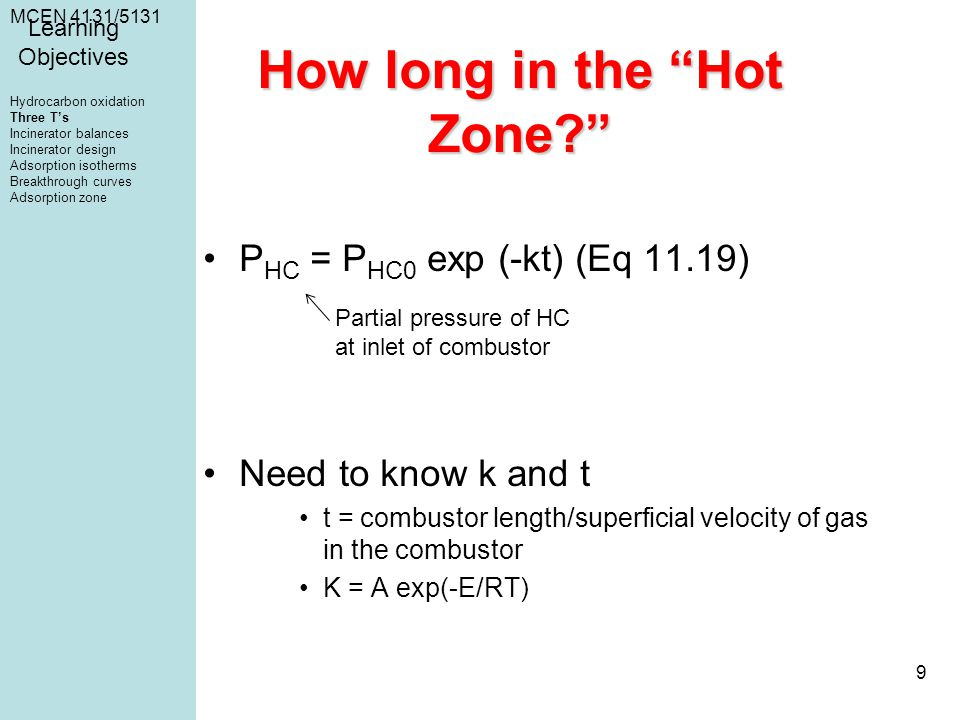 MCEN 4131/5131 9 How long in the Hot Zone? P HC = P HC0 exp (-kt) (Eq 11.19) Need to know k and t t = combustor length/superficial velocity of gas in the combustor K = A exp(-E/RT) Partial pressure of HC at inlet of combustor Learning Objectives Hydrocarbon oxidation Three T's Incinerator balances Incinerator design Adsorption isotherms Breakthrough curves Adsorption zone