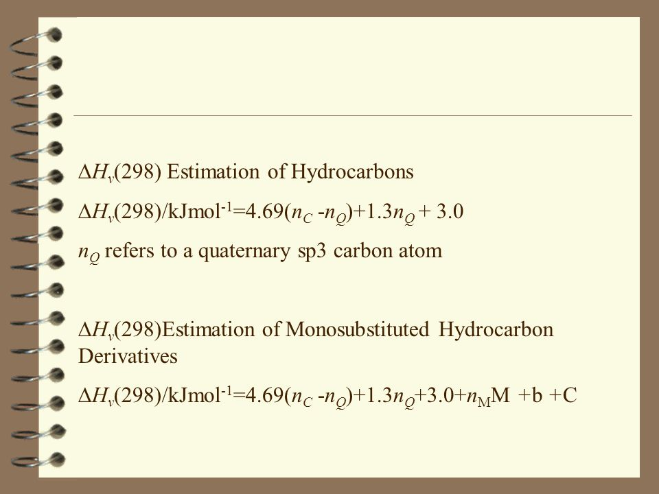  H v (298) Estimation of Hydrocarbons  H v (298)/kJmol -1 =4.69(n C -n Q )+1.3n Q + 3.0 n Q refers to a quaternary sp3 carbon atom  H v (298)Estimation of Monosubstituted Hydrocarbon Derivatives  H v (298)/kJmol -1 =4.69(n C -n Q )+1.3n Q +3.0+n M M +b +C