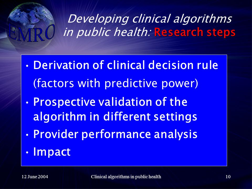 12 June 2004Clinical algorithms in public health10 Research steps Developing clinical algorithms in public health: Research steps Derivation of clinical decision rule (factors with predictive power) Prospective validation of the algorithm in different settings Provider performance analysis Impact