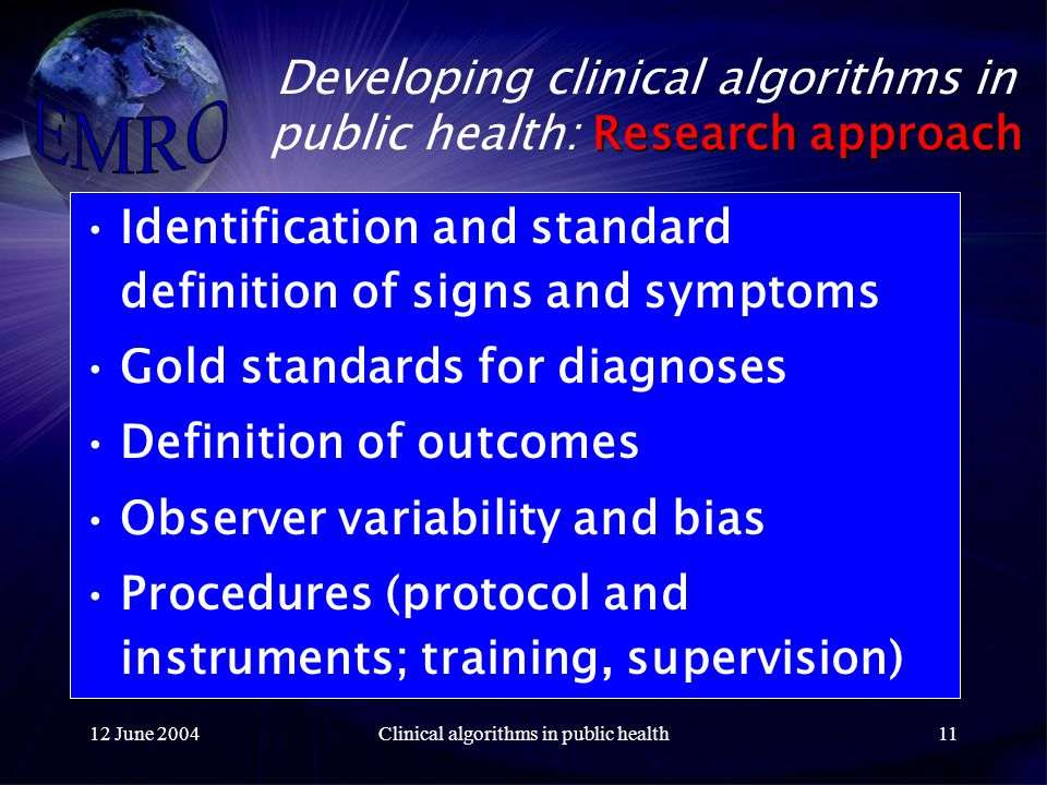 12 June 2004Clinical algorithms in public health11 Research approach Developing clinical algorithms in public health: Research approach Identification and standard definition of signs and symptoms Gold standards for diagnoses Definition of outcomes Observer variability and bias Procedures (protocol and instruments; training, supervision)
