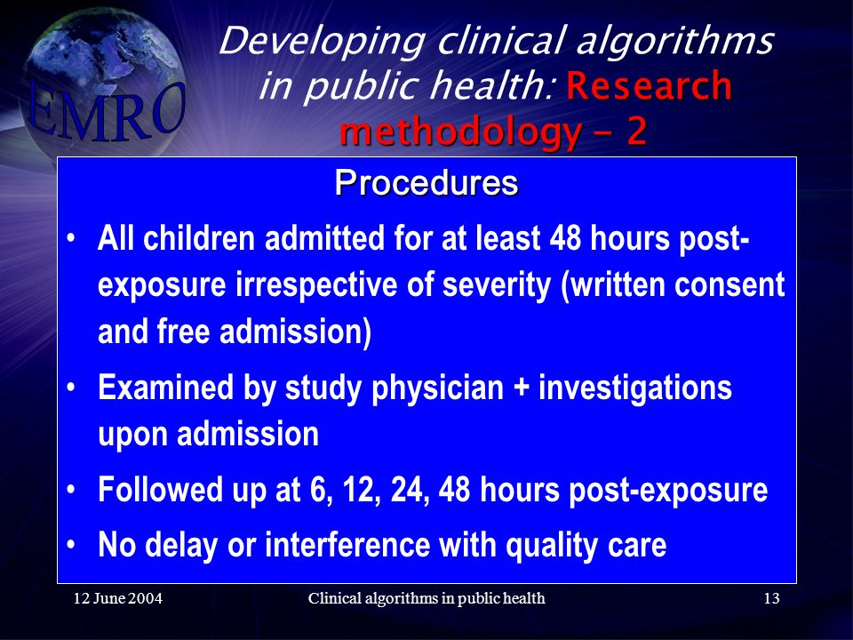 12 June 2004Clinical algorithms in public health13 Research methodology - 2 Developing clinical algorithms in public health: Research methodology - 2 Procedures All children admitted for at least 48 hours post- exposure irrespective of severity (written consent and free admission) Examined by study physician + investigations upon admission Followed up at 6, 12, 24, 48 hours post-exposure No delay or interference with quality care