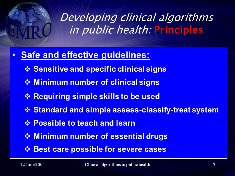 12 June 2004Clinical algorithms in public health5 Principles Developing clinical algorithms in public health: Principles Safe and effective guidelines:  Sensitive and specific clinical signs  Minimum number of clinical signs  Requiring simple skills to be used  Standard and simple assess-classify-treat system  Possible to teach and learn  Minimum number of essential drugs  Best care possible for severe cases Safe and effective guidelines:  Sensitive and specific clinical signs  Minimum number of clinical signs  Requiring simple skills to be used  Standard and simple assess-classify-treat system  Possible to teach and learn  Minimum number of essential drugs  Best care possible for severe cases