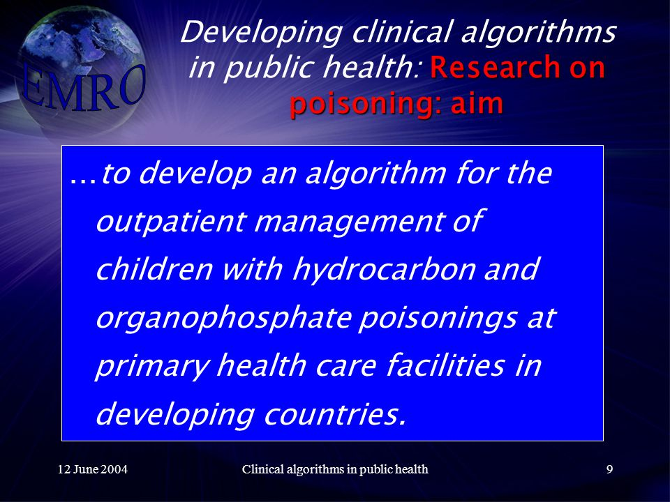 12 June 2004Clinical algorithms in public health9 Research on poisoning: aim Developing clinical algorithms in public health: Research on poisoning: aim …to develop an algorithm for the outpatient management of children with hydrocarbon and organophosphate poisonings at primary health care facilities in developing countries.