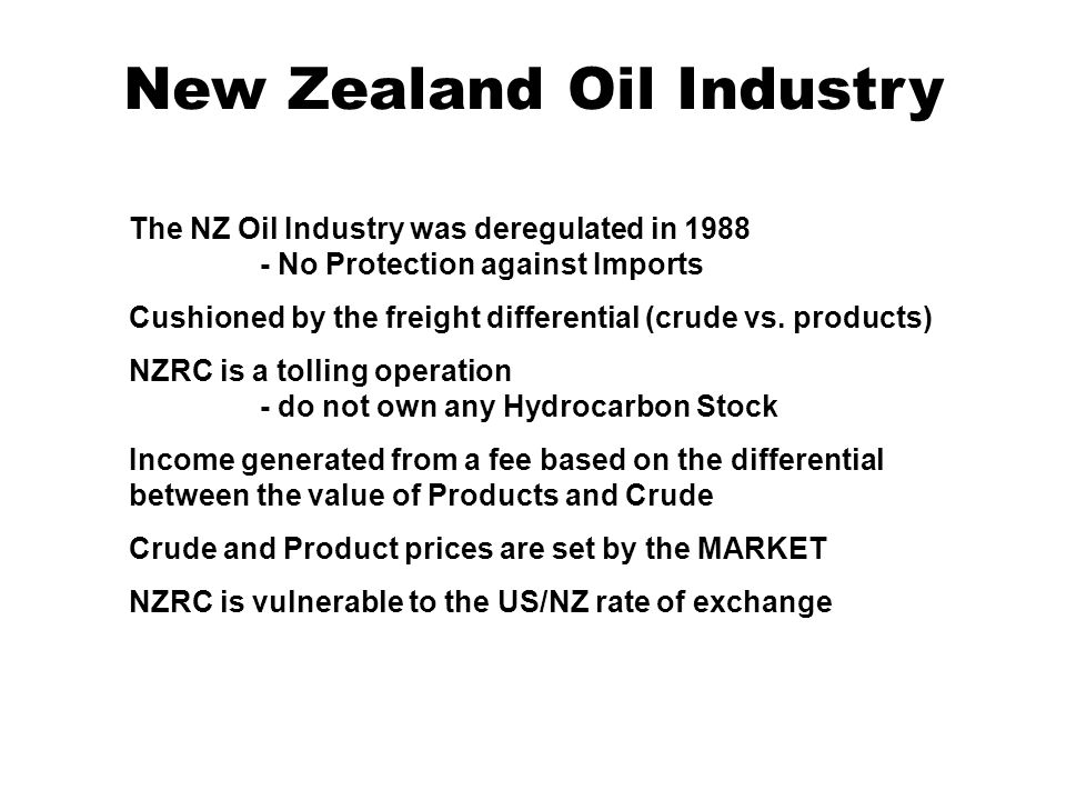 New Zealand Oil Industry The NZ Oil Industry was deregulated in 1988 - No Protection against Imports Cushioned by the freight differential (crude vs.