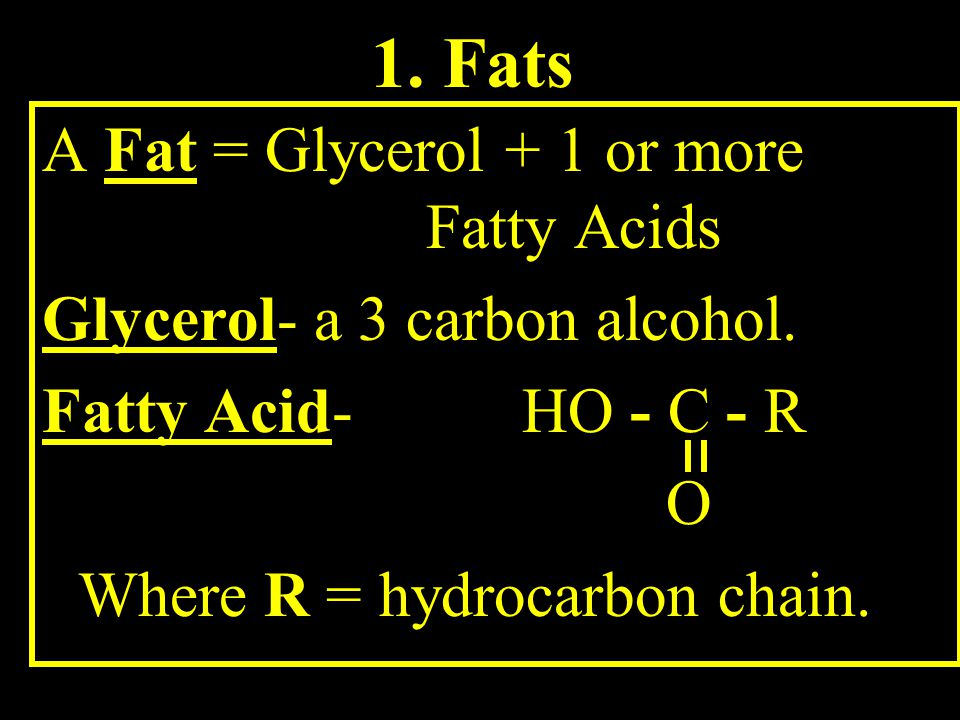 1. Fats A Fat = Glycerol + 1 or more Fatty Acids Glycerol- a 3 carbon alcohol.