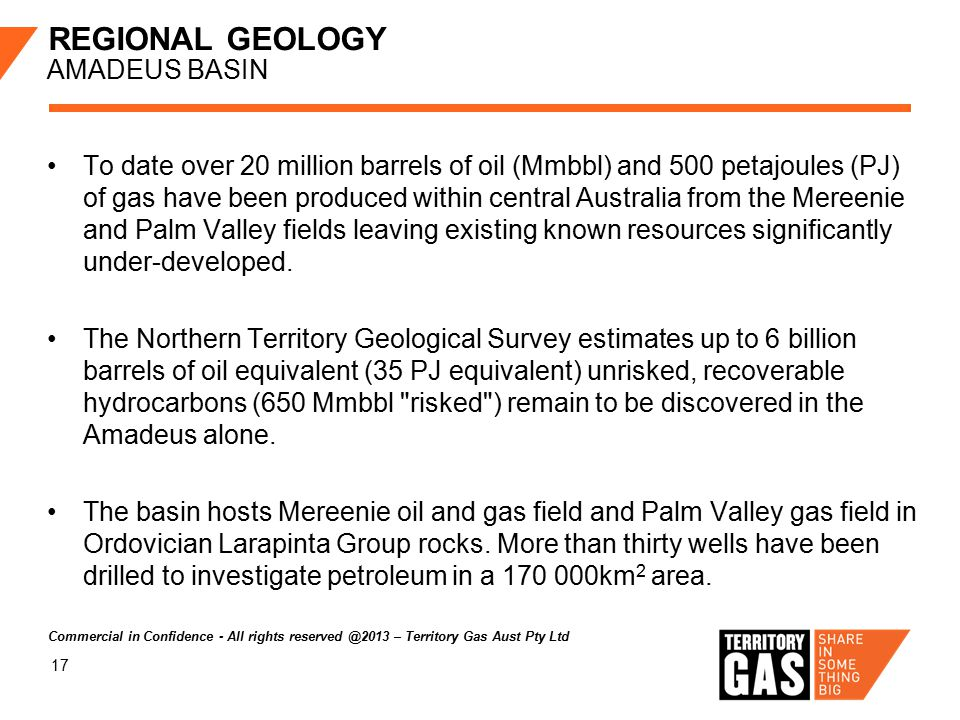 17 REGIONAL GEOLOGY AMADEUS BASIN To date over 20 million barrels of oil (Mmbbl) and 500 petajoules (PJ) of gas have been produced within central Aust