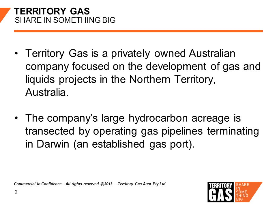 2 TERRITORY GAS SHARE IN SOMETHING BIG Territory Gas is a privately owned Australian company focused on the development of gas and liquids projects in