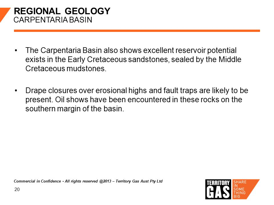 20 REGIONAL GEOLOGY CARPENTARIA BASIN The Carpentaria Basin also shows excellent reservoir potential exists in the Early Cretaceous sandstones, sealed by the Middle Cretaceous mudstones.