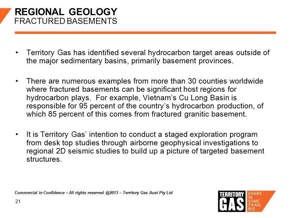 21 REGIONAL GEOLOGY FRACTURED BASEMENTS Territory Gas has identified several hydrocarbon target areas outside of the major sedimentary basins, primari