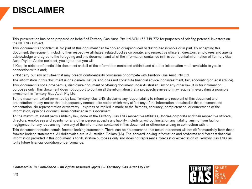 23 DISCLAIMER This presentation has been prepared on behalf of Territory Gas Aust. Pty Ltd ACN 153 719 772 for purposes of briefing potential investor