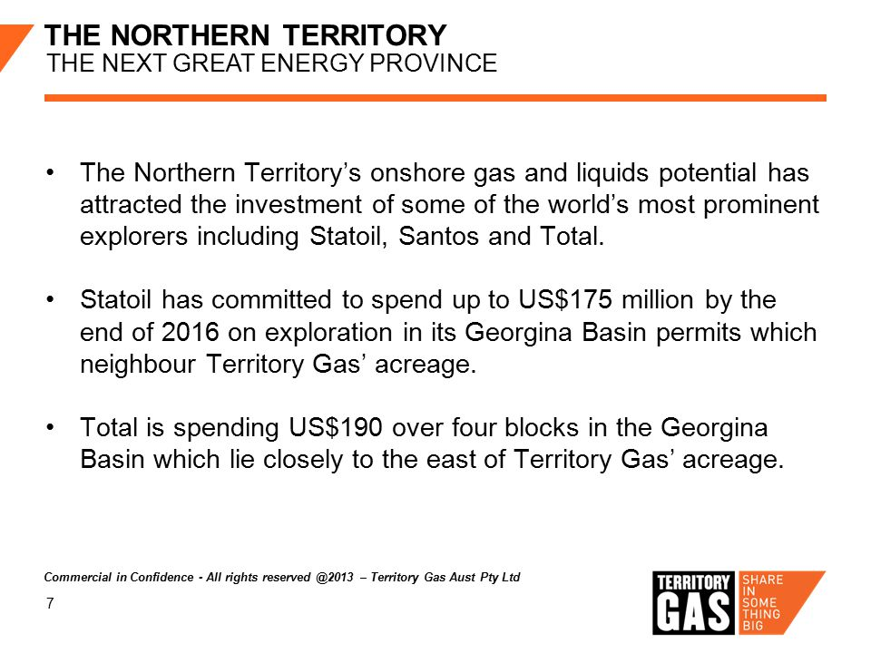 7 THE NORTHERN TERRITORY THE NEXT GREAT ENERGY PROVINCE The Northern Territory's onshore gas and liquids potential has attracted the investment of some of the world's most prominent explorers including Statoil, Santos and Total.