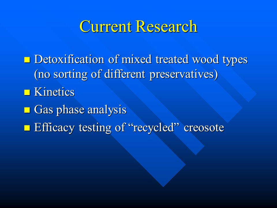 Current Research Detoxification of mixed treated wood types (no sorting of different preservatives) Detoxification of mixed treated wood types (no sorting of different preservatives) Kinetics Kinetics Gas phase analysis Gas phase analysis Efficacy testing of recycled creosote Efficacy testing of recycled creosote