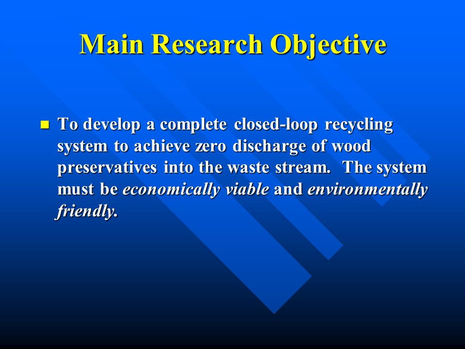 Main Research Objective To develop a complete closed-loop recycling system to achieve zero discharge of wood preservatives into the waste stream.
