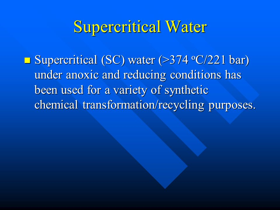 Supercritical Water Supercritical (SC) water (>374 o C/221 bar) under anoxic and reducing conditions has been used for a variety of synthetic chemical transformation/recycling purposes.
