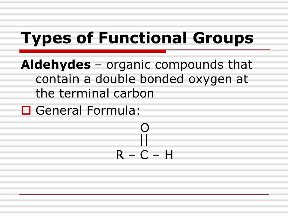 Types of Functional Groups Aldehydes – organic compounds that contain a double bonded oxygen at the terminal carbon  General Formula: O R – C – H