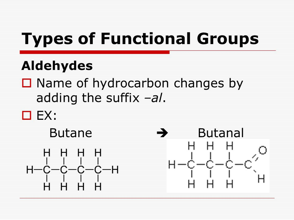 Types of Functional Groups Aldehydes  Name of hydrocarbon changes by adding the suffix –al.  EX: Butane  Butanal