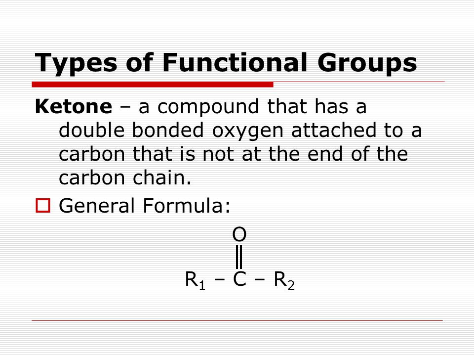 Types of Functional Groups Ketone – a compound that has a double bonded oxygen attached to a carbon that is not at the end of the carbon chain.  Gene