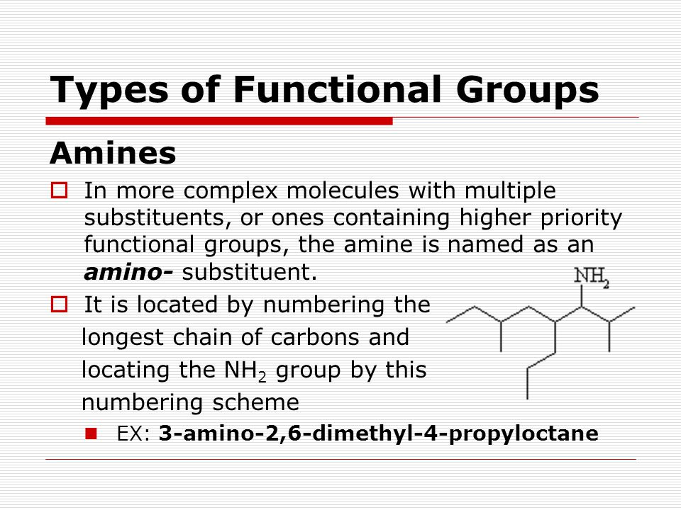 Types of Functional Groups Amines  In more complex molecules with multiple substituents, or ones containing higher priority functional groups, the am