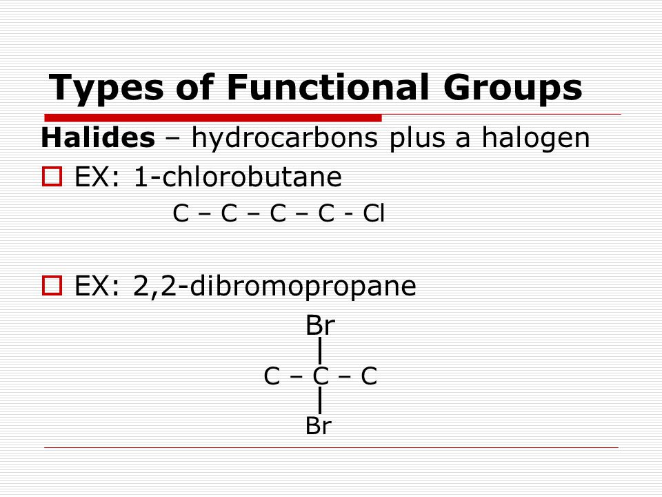 Types of Functional Groups Halides – hydrocarbons plus a halogen  EX: 1-chlorobutane C – C – C – C - Cl  EX: 2,2-dibromopropane Br C – C – C Br
