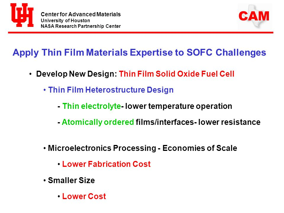 Center for Advanced Materials University of Houston NASA Research Partnership Center CAM Apply Thin Film Materials Expertise to SOFC Challenges Develop New Design: Thin Film Solid Oxide Fuel Cell Thin Film Heterostructure Design - Thin electrolyte- lower temperature operation - Atomically ordered films/interfaces- lower resistance Microelectronics Processing - Economies of Scale Lower Fabrication Cost Smaller Size Lower Cost